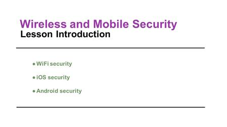 Wireless and Mobile Security Lesson Introduction ●WiFi security ●iOS security ●Android security.