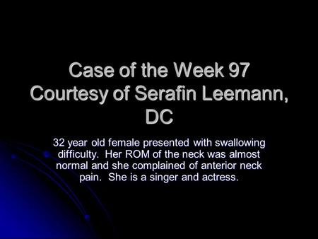 Case of the Week 97 Courtesy of Serafin Leemann, DC 32 year old female presented with swallowing difficulty. Her ROM of the neck was almost normal and.