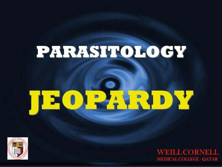 PARASITOLOGY JEOPARDY JEOPARDY WEILL CORNELL MEDICAL COLLEGE - QATAR.