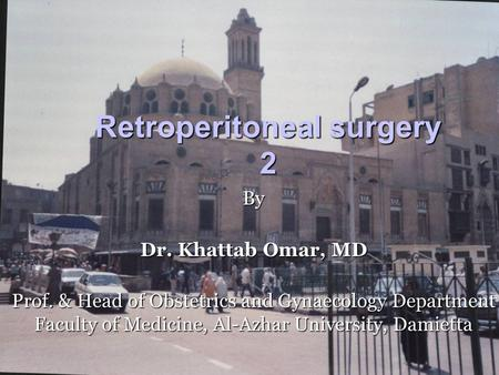 Retroperitoneal surgery 2 By Dr. Khattab Omar, MD Prof. & Head of Obstetrics and Gynaecology Department Faculty of Medicine, Al-Azhar University, Damietta.