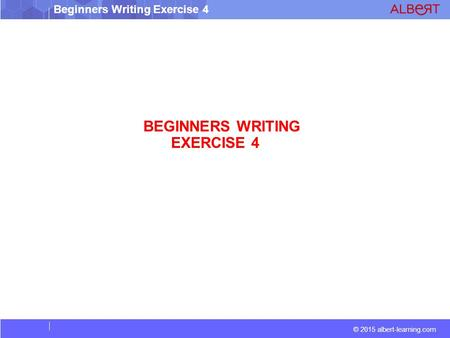 © 2015 albert-learning.com Beginners Writing Exercise 4 BEGINNERS WRITING EXERCISE 4.