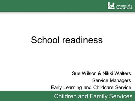 Children and Family Services School readiness Sue Wilson & Nikki Walters Service Managers Early Learning and Childcare Service.