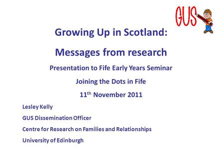 Growing Up in Scotland: Messages from research Presentation to Fife Early Years Seminar Joining the Dots in Fife 11 th November 2011 Lesley Kelly GUS Dissemination.
