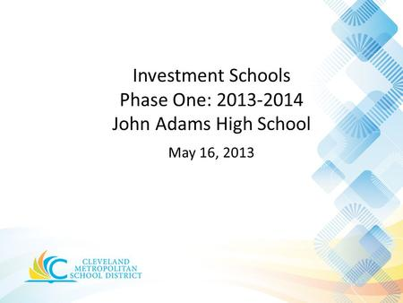 Investment Schools Phase One: 2013-2014 John Adams High School May 16, 2013.