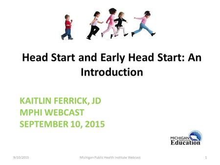 KAITLIN FERRICK, JD MPHI WEBCAST SEPTEMBER 10, 2015 Head Start and Early Head Start: An Introduction 9/10/2015Michigan Public Health institute Webcast1.