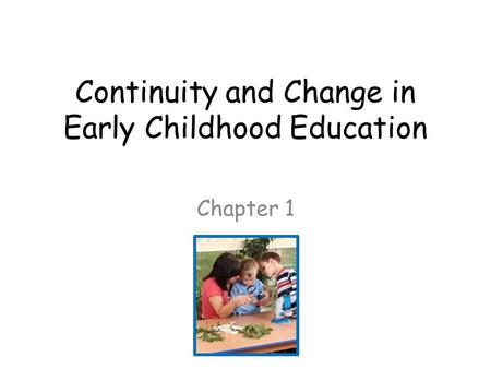 Continuity and Change in Early Childhood Education Chapter 1.