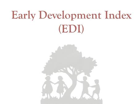 Early Development Index (EDI). What is the Early Development Index?  Teacher-completed checklist on children's development measured in the spring of.