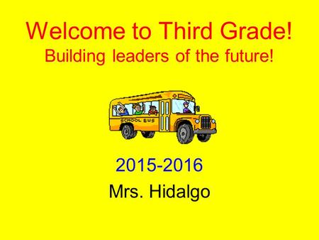 Welcome to Third Grade! Building leaders of the future! 2015-2016 Mrs. Hidalgo.