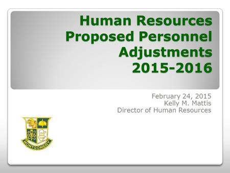 Human Resources Proposed Personnel Adjustments 2015-2016 February 24, 2015 Kelly M. Mattis Director of Human Resources.