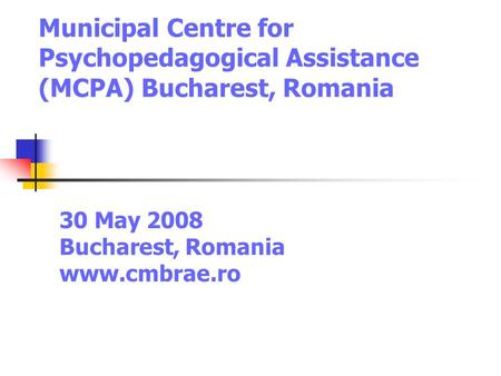 Municipal Centre for Psychopedagogical Assistance (MCPA) Bucharest, Romania 30 May 2008 Bucharest, Romania www.cmbrae.ro.
