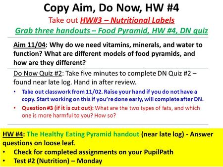 Copy Aim, Do Now, HW #4 Take out HW#3 – Nutritional Labels Grab three handouts – Food Pyramid, HW #4, DN quiz Aim 11/04: Why do we need vitamins, minerals,