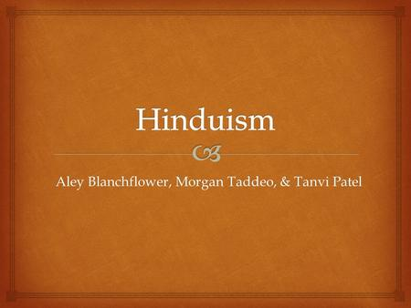 Aley Blanchflower, Morgan Taddeo, & Tanvi Patel.   Hindu religion first developed in India over 5,000 years ago  The religion of the Aryans, the people.