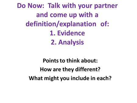 Do Now: Talk with your partner and come up with a definition/explanation of: 1. Evidence 2. Analysis Points to think about: How are they different? What.
