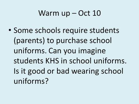 Warm up – Oct 10 Some schools require students (parents) to purchase school uniforms. Can you imagine students KHS in school uniforms. Is it good or bad.