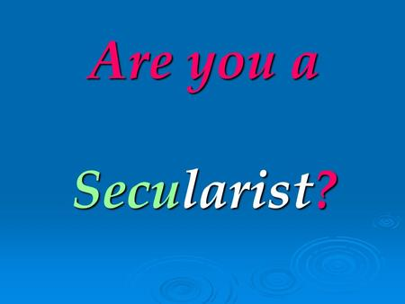 Are you a Secularist? Then please answer these questions for yourself.