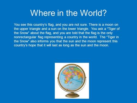 Where in the World? You see this country's flag, and you are not sure. There is a moon on the upper triangle and a sun on the lower triangle. You ask a.