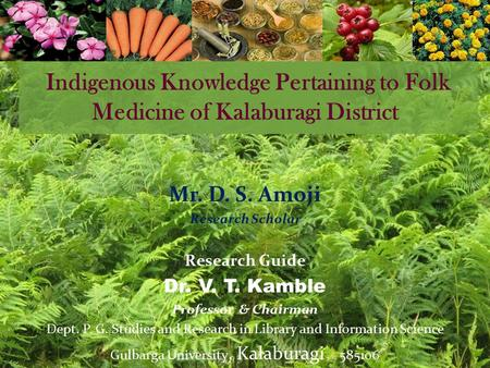 Indigenous Knowledge Pertaining to Folk Medicine of Kalaburagi District Mr. D. S. Amoji Research Scholar Research Guide Dr. V. T. Kamble Professor & Chairman.