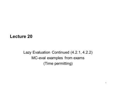 1 Lecture 20 Lazy Evaluation Continued (4.2.1, 4.2.2) MC-eval examples from exams (Time permitting)