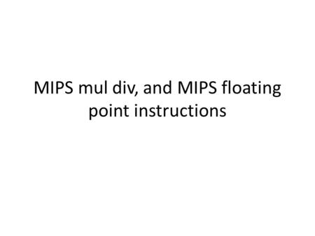 MIPS mul div, and MIPS floating point instructions.