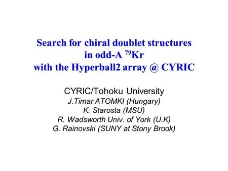 Search for chiral doublet structures in odd-A 79 Kr with the Hyperball2 CYRIC CYRIC/Tohoku University J.Timar ATOMKI (Hungary) K. Starosta (MSU)
