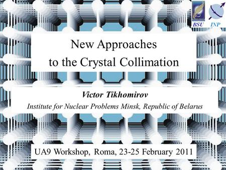 Victor Tikhomirov Institute for Nuclear Problems Minsk, Republic of Belarus New Approaches to the Crystal Collimation UA9 Workshop, Roma, 23-25 February.