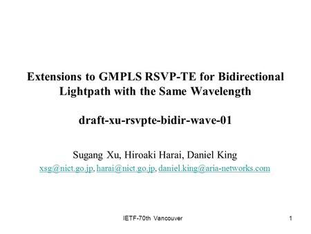 IETF-70th Vancouver1 Extensions to GMPLS RSVP-TE for Bidirectional Lightpath with the Same Wavelength draft-xu-rsvpte-bidir-wave-01 Sugang Xu, Hiroaki.