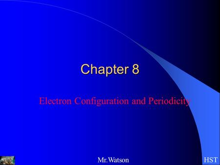 HSTMr.Watson Chapter 8 Electron Configuration and Periodicity.