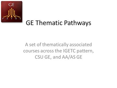 GE Thematic Pathways A set of thematically associated courses across the IGETC pattern, CSU GE, and AA/AS GE.