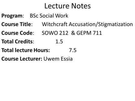 Lecture Notes Program: BSc <strong>Social</strong> Work Course Title: Witchcraft Accusation/Stigmatization Course Code: SOWO 212 & GEPM 711 Total Credits: 1.5 Total lecture.