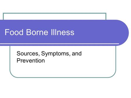Food Borne Illness Sources, Symptoms, and Prevention.