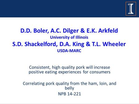 D.D. Boler, A.C. Dilger & E.K. Arkfeld University of Illinois S.D. Shackelford, D.A. King & T.L. Wheeler USDA-MARC Consistent, high quality pork will increase.
