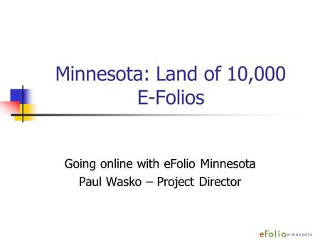 Minnesota: Land of 10,000 E-Folios Going online with eFolio Minnesota Paul Wasko – Project Director.