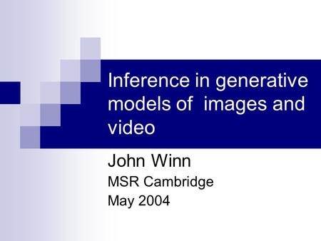 Inference in generative models of images and video John Winn MSR Cambridge May 2004.