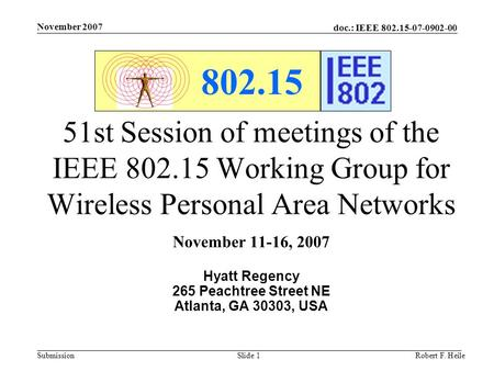 Doc.: IEEE 802.15-07-0902-00 Submission November 2007 Robert F. HeileSlide 1 802.15 51st Session of meetings of the IEEE 802.15 Working Group for Wireless.