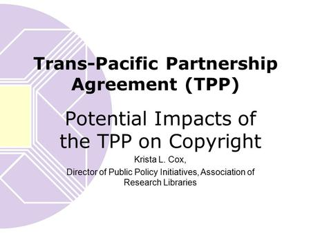 Trans-Pacific Partnership Agreement (TPP) Potential Impacts of the TPP on Copyright Krista L. Cox, Director of Public Policy Initiatives, Association of.