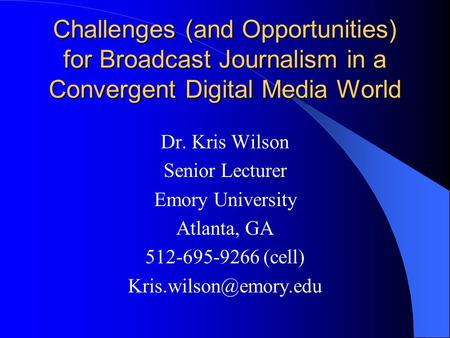 Challenges (and Opportunities) for Broadcast Journalism in a Convergent Digital Media World Dr. Kris Wilson Senior Lecturer Emory University Atlanta, GA.