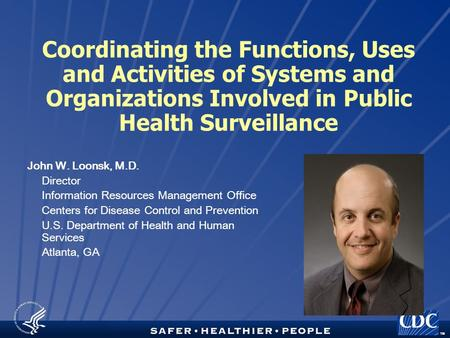 TM Coordinating the Functions, Uses and Activities of Systems and Organizations Involved in Public Health Surveillance John W. Loonsk, M.D. Director Information.