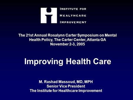 M. Rashad Massoud, MD, MPH Senior Vice President The Institute for Healthcare Improvement Improving Health Care The 21st Annual Rosalynn Carter Symposium.