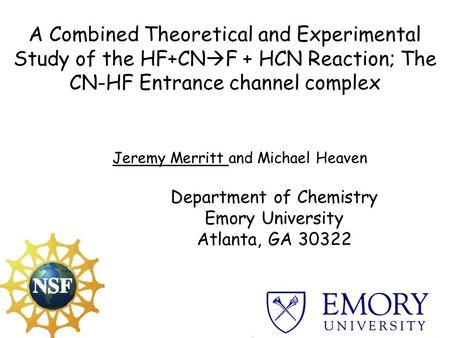 A Combined Theoretical and Experimental Study of the HF+CN  F + HCN Reaction; The CN-HF Entrance channel complex Jeremy Merritt and Michael Heaven Department.