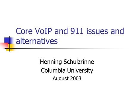 Core VoIP and 911 issues and alternatives Henning Schulzrinne Columbia University August 2003.