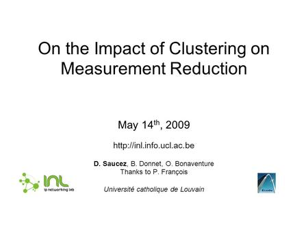 On the Impact of Clustering on Measurement Reduction May 14 th, 2009  D. Saucez, B. Donnet, O. Bonaventure Thanks to P. François.