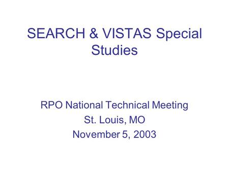 SEARCH & VISTAS Special Studies RPO National Technical Meeting St. Louis, MO November 5, 2003.