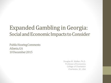 Expanded Gambling in Georgia: Social and Economic Impacts to Consider Public Hearing Comments Atlanta, GA 10 December 2015 Douglas M. Walker, Ph.D. Professor.