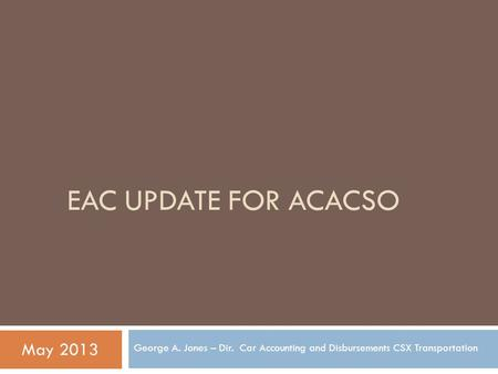 EAC UPDATE FOR ACACSO George A. Jones – Dir. Car Accounting and Disbursements CSX Transportation May 2013.