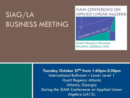 SIAG/LA BUSINESS MEETING Tuesday October 27 th from 1:45pm-2:30pm International Ballroom – Lower Level 1 Hyatt Regency Atlanta Atlanta, Georgia During.