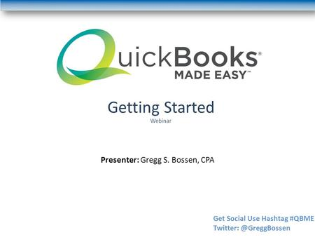 Getting Started Webinar Presenter: Gregg S. Bossen, CPA Get Social Use Hashtag #QBME