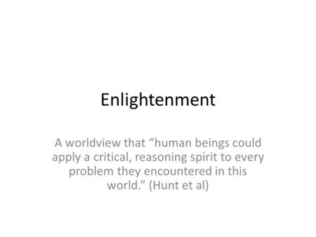 "Enlightenment A worldview that ""human beings could apply a critical, reasoning spirit to every problem they encountered in this world."" (Hunt et al)"