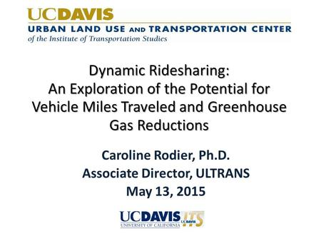 Dynamic Ridesharing: An Exploration of the Potential for Vehicle Miles Traveled and Greenhouse Gas Reductions Caroline Rodier, Ph.D. Associate Director,