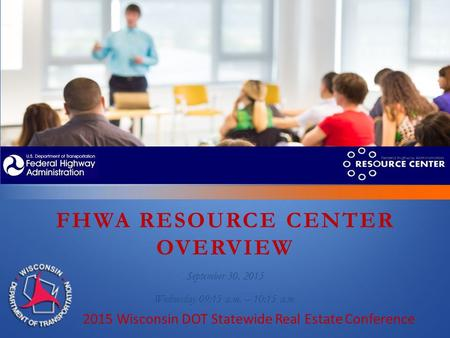 FHWA RESOURCE CENTER OVERVIEW September 30, 2015 Wednesday 09:15 a.m. – 10:15 a.m. 2015 Wisconsin DOT Statewide Real Estate Conference.
