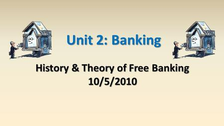 Unit 2: Banking History & Theory of Free Banking 10/5/2010.
